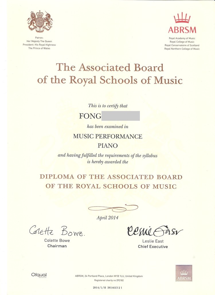 ABRSM Patron Her Majesty The Queen President: His Royal Highness The Prince of Wales Royal Academy of Music Royal College of Music Royal Conservatoire of Scotland Royal Northern College of Music The Associated Board of the Royal Schools of Music This is to certify that FONG has been examined in MUSIC PERFORMANCE PIANO and having fulfilled the requirements of the syllabus is hereby awarded the DIPLOMA OF THE ASSOCIATED BOARD OF THE ROYAL SCHOOLS OF MUSIC April 2014 Cdetz Bowe Colette Bowe Chairman Leslie East Chief Executive Orqual ABRSM. 24 Portland Place, London W1B 1LU, United Kingdom Registered charity no 292182 ABRSM 2014/1/H 3814613 21,text,font,line,document,paper