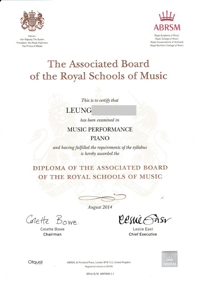 ABRSM Patron: Her Majesty The Queern President: His Royal Highness The Prince of Wales Royal Academy of Music Rayal College of Music Royal Conservatoire of Scotland Rayal Northern Colege of Music The Associated Board of the Roval Schools of Music This is to certify that LEUNG has been exami ned in MUSIC PERFORMANCE PIANO ana naving juiyitled the requirements of the syllabnts is hereby awarded the DIPLOMA OF THE ASSOCIATED BOARD OF THE ROYAL SCHOOLS OF MUSIC August 2014 Get Boe Colette Bowe Chairman Leslie East Chief Executive Ofqual ABRSM 24 Portland Place, Landon W1B 1LU, United Kingdom Registered charity no 292182 ABRSM 2014/2/H 400750611,text,font,line,paper,