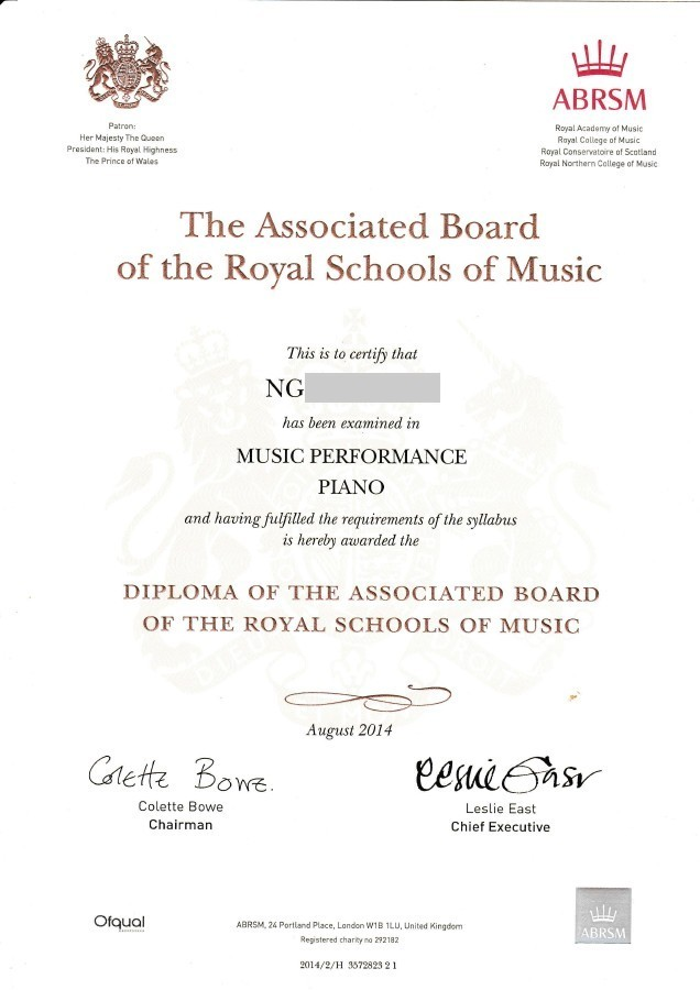 ABRSM Patron: Her Majesty The Queen President: His Royal Highness The Prince of Wales Royal Academy of Music Rayal Callege of Music Royal Conservatoire of Scotlansd Royal Northern College of Music The Associated Board of the Royal Schools of Music This is to certify that NG has been examined in MUSIC PERFORMANCE PIANO and having fulfilled the requirements of the syllabus is hereby awarded the DIPLOMA OF THE ASSOCIATED BOARD OF THE ROYAL SCHOOLS OF MUSIC August 2014 Ce Bowe Colette Bowe Chairman Leslie East Chief Executive Oiqual ABRSM, 24 Portland place, London w1B1LU, United Kingdom Registered chariky no 292182 ABRSM 2014/2/H 3572823 21,text,font,line,paper,
