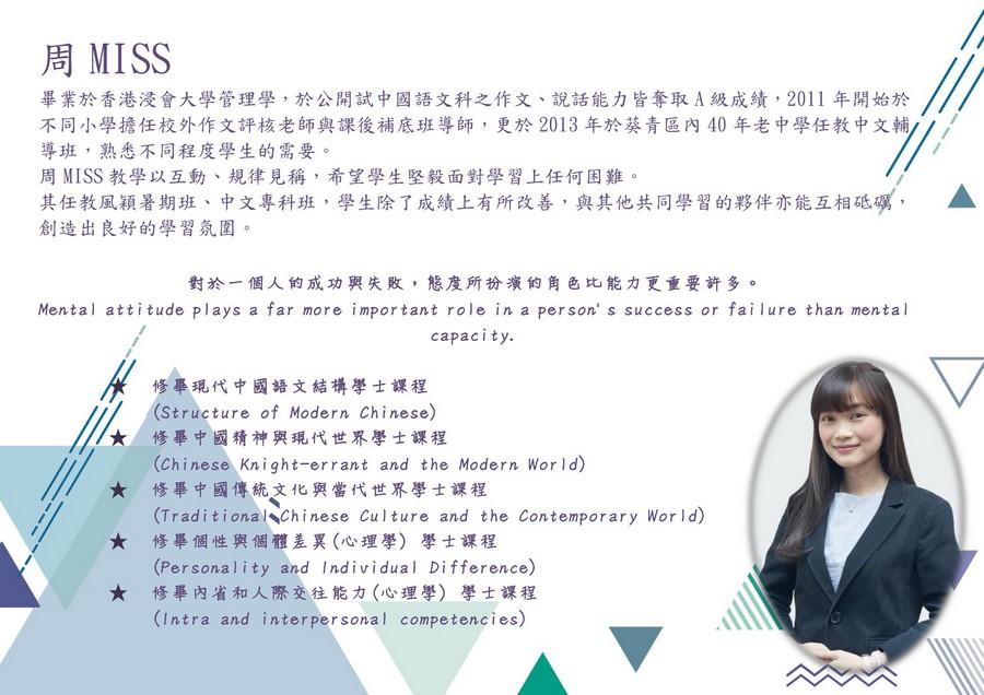 周MISS 畢業於香港浸會大學管理學,於公開試中國語文科之作文、說話能力皆奪取A級成績,2011年開始於 不同小學擔任校外作文評核老師與課後補底班導師,更於2013年於葵青區內40年老中學任教中文輔 導班,熟悉不同程度學生的需要 周MISS教學以互動、規律見稱,希望學生堅毅面對學習上任何困難 其任教風穎暑期班、中文專科班,學生除了成績上有所改善,與其他共同學習的夥伴亦能互相砥礪, 創造出良好的學習氛圍。 A 對於一個人的成功與失敗,態度所扮演的角色比能力更重要許多。 Mental attitude plays a far more important role in a person' s success or fai lure than mental capacity. 修畢現代中國語文結構學士課程 (Structure of Modern Chinese) 修畢中國精神與現代世界學士課程 (Chinese Knight-errant and the Modern Wor ld) 修畢中國傳統文化與當代世界學士課程 (Traditional Chinese Culture and the Contemporary Wor ld) 修畢個性與個體差異(心理學) (Personality and Individual Difference) 修畢內省和人際交往能力(心理學)學士課程 (Intra and interpersonal competencies) ★ ★ 學士課程 ★,text,font,line,education,product