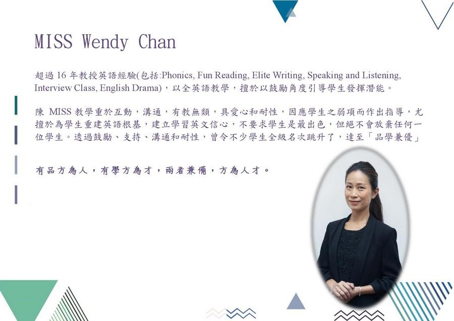 MISS Wendy Chan 超過16年教授英語經驗(包括Phonics, Fun Reading, Elite Writing, Speaking and Listening, Interview Class, English Drama) ,以全英語教學,擅於以鼓勵角度引導學生發揮潛能。 陳MISS教學重於互動,溝通,有教無類,具愛心和耐性,因應學生之弱項而作出指導,尤 擅於為學生重建英語根基,建立學習英文信心,不要求學生是最出色,但絕不會放棄任何一 位學生。透過鼓勵、支持、溝通和耐性,曾令不少學生全級名次跳升了,達至「品學兼優」 有品方為人,有學方為才,兩者兼備,方為人才。,text,education,presentation,product,font