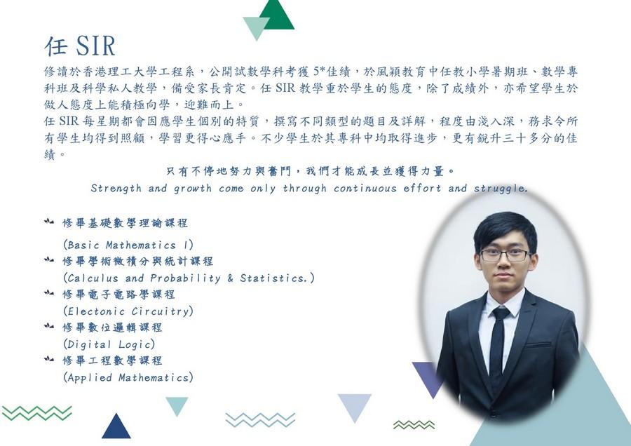 任SIR 修讀於香港理工大學工程系,公開試數學科考獲5*佳績,於風穎教育中任教小學暑期班、數學專 科班及科學私人教學,備受家長肯定。任SIR教學重於學生的態度,除了成績外,亦希望學生於 做人態度上能積極向學,迎難而上。 任SIR每星期都會因應學生個別的特質,撰寫不同類型的題目及詳解,程度由淺入深,務求令所 有學生均得到照顧,學習更得心應手。不少學生於其專科中均取得進步,更有銳升三十多分的佳 只有不停地努力與奮鬥,我們才能成長並獲得力量。 Strength and growth come only through continuous effort and strugg le 修畢基礎數學理論課程 (Basic Mathematics 1) 修畢學術微積分與統計課程 (calculus and Probabi lity & Statistics.) 修畢電子電路學課程 (Electonic Circuitry) 修畢數位邏輯課程 (Digital Logi c) 修畢工程數學課程 (Applied Mathematics),text,human behavior,presentation,communication,business