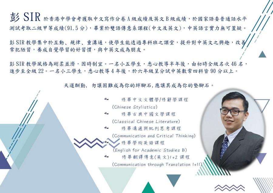 彭SIR 測試考取二級甲等成績(91.5分) ,畢業於雙語傳意系課程(中文及英文) ,中英語言實力無可置疑 於香港中學會考獲取中文寫作分卷A級成績及英文B級成績,於國家語委普通話水平 彭SIR教學集中於互動、規律、重溝通,使學生能透過專科班之課堂,提升對中英文之興趣,改 常犯陋習,養成自覺學習的好習慣,與中英文成為朋友。 彭SIR教學風格為剛柔並濟,因時制宜。一名小五學生,悉心教導半年後,由初時全級名次46名, 進步至全級22 名小三學生,悉心教導4年後,於六年級呈分試中英數常四科皆90分以上。 天道酬勤, 勿讓困難成為你的絆腳石,應讓其成為你的墊腳石 修畢中文文體學/修辭學課程 修畢古典中國文學課程 修畢溝通與批判思考課程 修畢學術英語課程 修畢翻譯傳意(英文)1+2課程 亠 (Chinese Stylistics) (Classical Chinese Literature) (Communication and Critical Thinking) 亠 English for Academic Studies B) 亠 (Communication through Translation I+Il,text,presentation,font,line,education