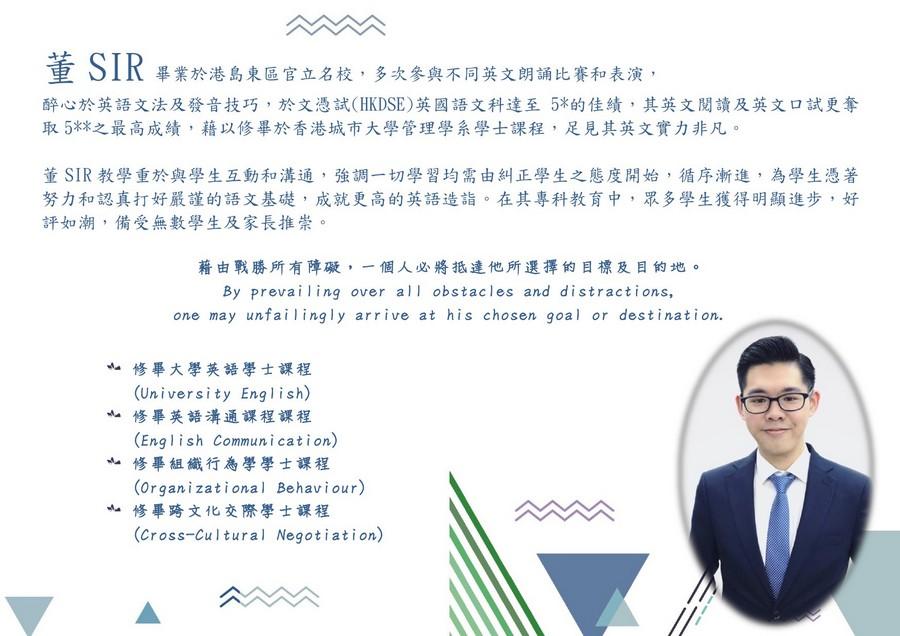 董SIR畢業於港島東區官立名校,多次參與不同英文朗誦比賽和表演 醉心於英語文法及發音技巧,於文憑試(HKDSE)英國語文科達至5%的佳績,其英文閱讀及英文口試更奪 取5%之最高成績,藉以修畢於香港城市大學管理學系學士課程,足見其英文實力非凡。 董SIR教學重於與學生互動和溝通,強調一切學習均需由糾正學生之態度開始,循序漸進,為學生憑著 努力和認真打好嚴謹的語文基礎,成就更高的英語造詣。在其專科教育中,眾多學生獲得明顯進步,好 評如潮,備受無數學生及家長推崇 藉由戰勝所有障礙,一個人必將抵達他所選擇的目標及目的地。 By prevailing over all obstacles and distractions, one may unfailingly arrive at his chosen goal or destination. 修畢大學英語學士課程 (University English) 亠修畢英語溝通課程課程 (English Communication) 修畢組織行為學學士課程 (organizational Behaviour) 修畢跨文化交際學士課程 (Cross-Cultural Negotiation) 亠,text,human behavior,font,line,presentation
