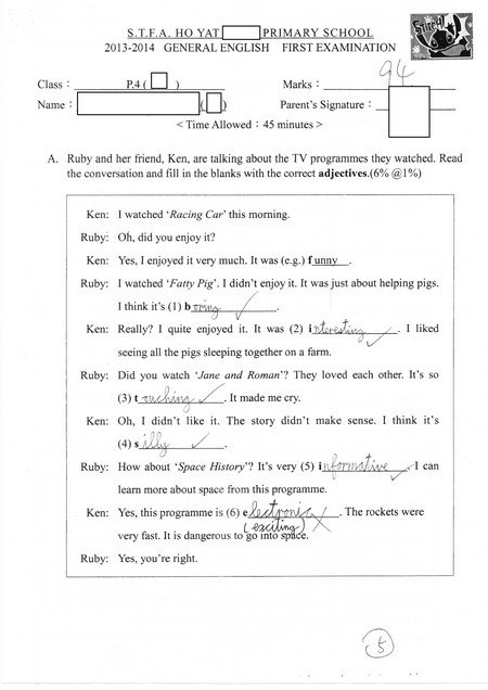 2013-2014 GENERAL ENGLISH FIRST EXAMINATION Class Marks Name Parent's Signature <Time Allowed45 minutes> A. Ruby and her friend, Ken, are talking about the TV programmes they watched. Read the conversation and fill in the blanks with the correct adjectives.(6% @1%) Ken: I watched Racing Car this morning. Ruby: Oh, did you enjoy it? Ken: Yes, I enjoyed it very much. It was (e.g.) funny Ruby: I watched Fatty Pig'. I didn't enjoy it. It was just about helping pigs. I think it's (1) b Ken: Really? quite enjoyed I was (2) i I liked seeing all the pigs sleeping together on a farm. Ruby: Did you watch Jane and Roman They loved each other. It's so It made me cry. Ken: Oh, I didn't like . The story didn't make sense. I think it's (4) s Ruby: How about Space History It's very (5) i I can learn more about space from this programme. Yes, this programme is (6) e very fast. It is dangerous to go into Yes, you're right. Ken: The rockets were Ruby:,text,font,black and white,line,document