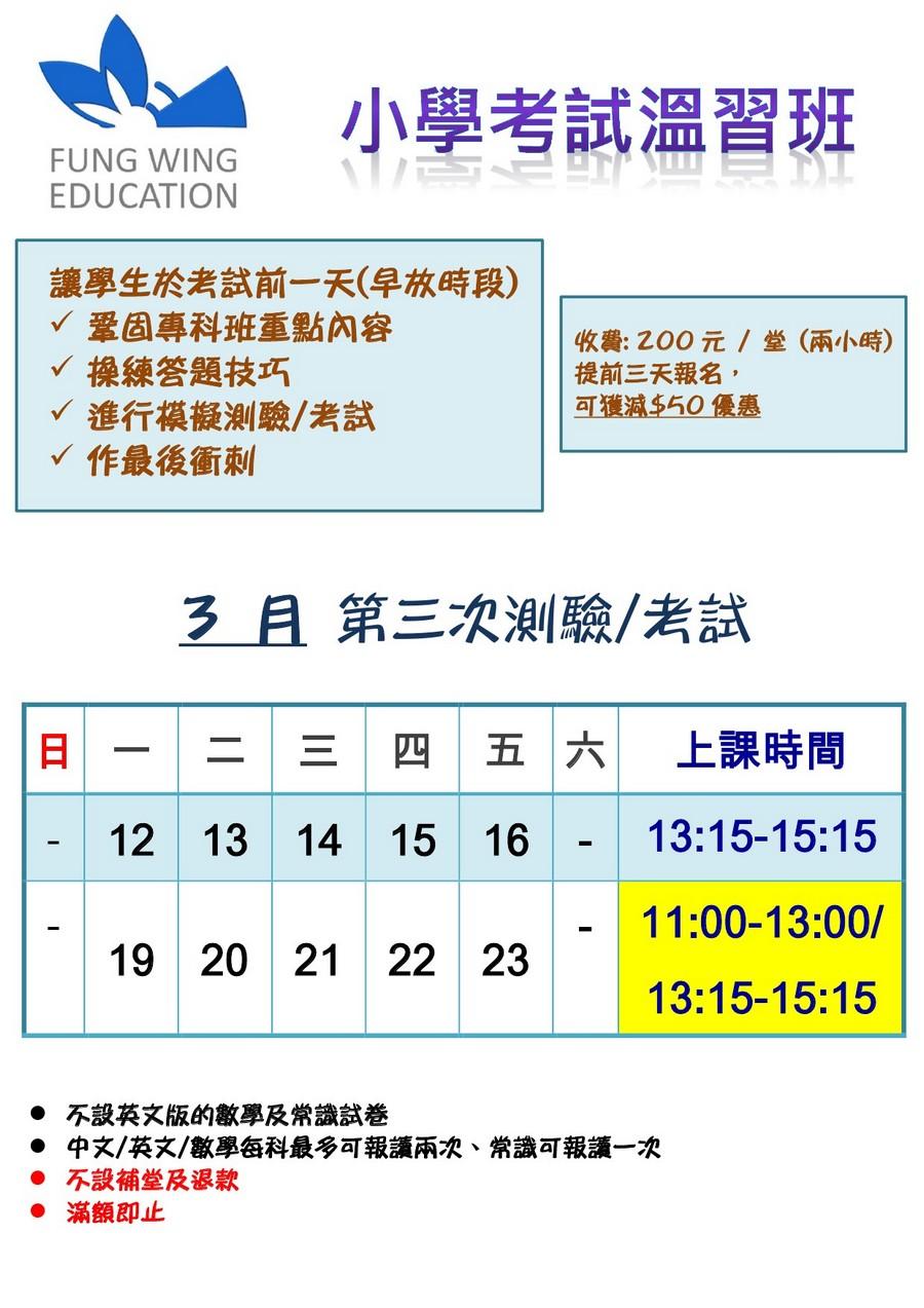 小學考試溫習班 FUNG WING EDUCATION 讓學生於考試前一天(早放時段) 鞏固專科班重點內容 操練答題技巧 進行模擬測驗/考試 作最後衝刺 收費:200元/堂(兩小時) 提前三天報名 可獲澸$50優惠 3 月第三次測驗/考試 二 三 四 五 六 上課時間 13:15-15:15 11:00-13:00/ 13:15-15:15 12 13 14 15 16 19 20 21 22 23 不設英文版的數學及常識試卷 中文/英文/數學每科最多何報讀兩次、常識何報讀一次 不設補堂及退款 ●滿額即止,text,font,line,product,area