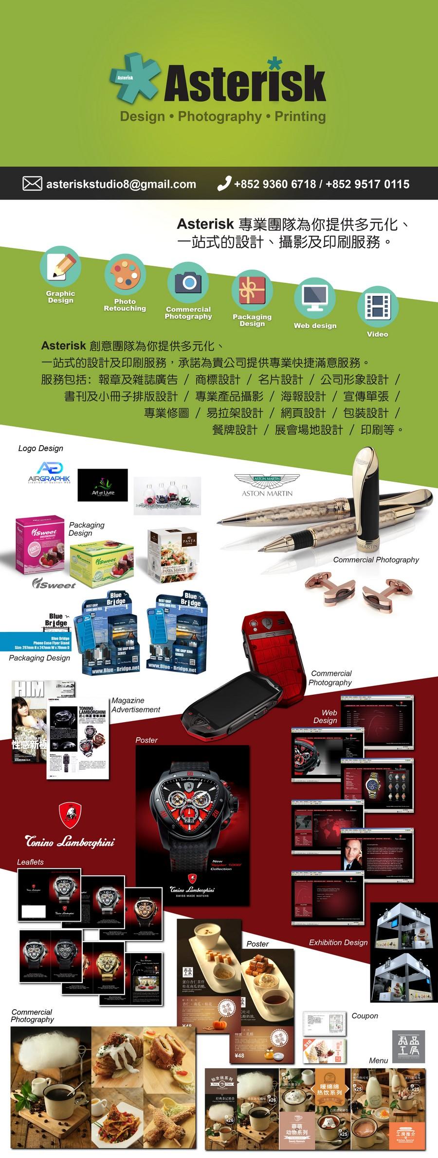 Asterisk Design Photography Printing asteriskstudio8@gmail.com +852 9360 6718/ +852 9517 0115 Asterisk專業團隊為你提供多元化、 一站式的設計、攝影及印刷服務 Graphic Design Photo Retouching Commercial Photography Packaging Design Web design Video Asterisk創意團隊為你提供多元化 站式的設計及印刷服務,承諾為貴公司提供專業快捷滿意服務 服務包括:報章及雜誌廣告/商標設計/名片設計/公司形象設計/ 書刊及小冊子排版設計/專業産品攝影/海報設計/宣傳單張/ 專業修圖/易拉架設計/網頁設計/包裝設計/ 餐牌設計/展會場地設計/印刷等 Logo Design AIRGRAPHK OT Art et Lure ASTON MARTIN Packaging Design Commercial Photography Sweet Br Blue Bridge Phane Cae Flyer Stand Packaging Design www.Blue-Bridge.net www.Blue Photography Magazine Advertisement Web Design Poster Leaflets Poster Exhibition Design 蛋r1杏仁茶仔 桂花南瓜奶M. Commercial El coupon し鮥奶流 tr㎡ ,乳酪 贔品 #48 Menu 暖绵绵 热饮系列 动物系列,product,advertising,product,web page,website