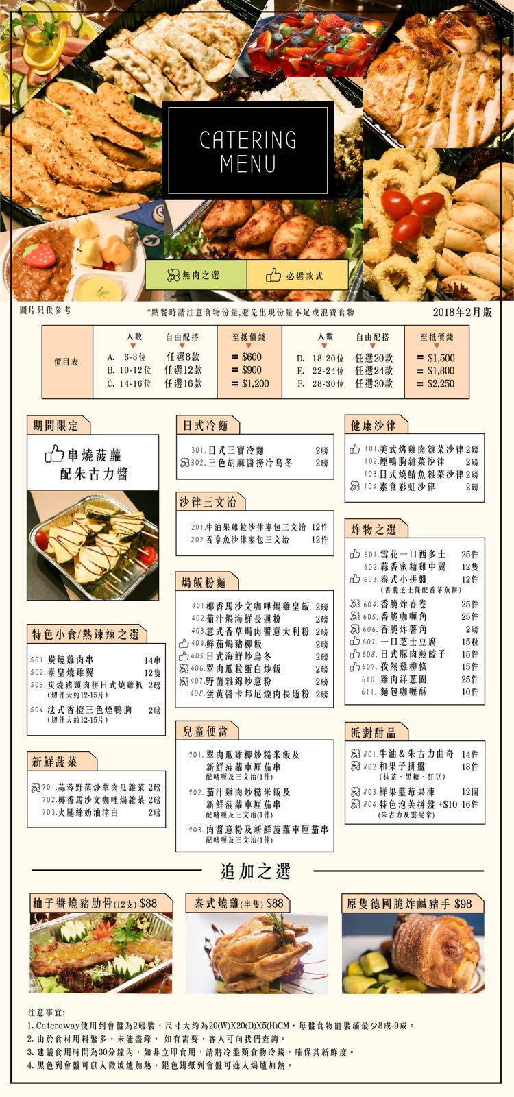 CATERING MENU 53無肉之選 1cb必選款式 圖片只供參考 *點餐時請注意食物份量,避免出現份量不足或浪費食物 2018年2月版 人數 自由配搭 人數自由配搭1至抵價錢 D. 18-2012 任選20款 1 = $1,500 E. 22-24位 任選24款 ! -$1,800 F. 28-30位 任選30款 1 =$2.250 價目表 ! A. 6-8位 任選8款 1 = $600 B. 10-12位 C. 14-16位 任選12款 任選16款 1 1 = $900 = $1.200 | 期間限定) 日式冷麵) 健康沙律 2磅! 2磅 Icb 101,美式烤雞肉雜菜沙律2磅 102煙鴨胸雜菜沙律 2磅 03日式燒鯖魚雜菜沙律2磅 04,素食彩虹沙律 2磅 串燒菠蘿 配朱古力醬 301,日式三寶冷麵 3:02.三色胡麻醬撈冷烏冬 ! 沙律三文治 201牛油果雞粒沙律麥包三文治12件| 202吞拿魚沙律麥包三文治 12件 |炸物之選 、 山601.雪花一口酉多士 602.蒜香蜜糖雞中翼 25件 12隻 12件 山603,泰式小拼盤 604 香脆炸春卷 153 606,香脆炸薯角 |cb609,孜然雞柳條 焗飯粉麵 (香脆芝士條配香茅魚影 40 椰香馬沙文咖哩焗雞皇飯2磅1 402葡汁焗海鮮長通粉 2H | | rd 605香脆咖喱角 403 意式香草焗肉醬意大利粉2磅1 Ib404鮮茄焗猪柳飯 特色小食/熱辣辣之選- 2磅11 2磅11山608.日式豚肉煎餃子 29 | 607,一口芝士豆腐 15粒 10凸40s.日式海鮮炒烏冬 1853406 翠肉瓜粒蛋白炒飯 1853 407野菌雜錦炒意粉 15件 15件 14串1 12隻1 s03.炭燒豬頸肉拼日式燒雞扒2磅1 501.炭燒雞肉串 502,泰皇燒雞翼 610,雞肉洋蔥圈 611·麵包咖喱酥 408,蛋黃醬卡邦尼煙肉長通粉 2磅 10件 504、法式香橙三色煙鴨胸 (切件大約12-15%) 2磅 兒童便當) 派對甜品 801牛油&朱古力曲奇 802 和果子拼盤 101 翠肉瓜雞柳炒糙米飯及 新鮮蔬菜 14件 18件 新鮮菠蘿車厘茄串 配啫喱及三文治(1件) 902,茄汁雞肉炒糙米飯及 新鮮菠蘿車厘茄串 (抹茶、黑糖、紅豆) 7t701.蒜蓉野菌炒翠肉瓜雜菜2磅11 702椰香馬沙文咖哩焗,food,recipe,