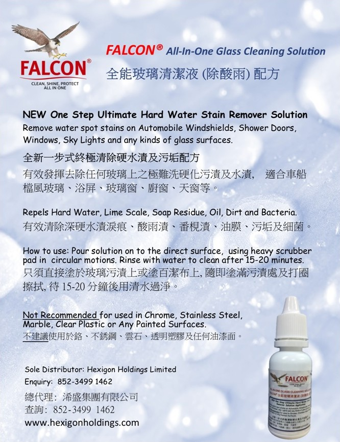FALCON® All-In-One Glass Cleaning Solution 全能玻璃清潔液(除酸雨)配方 FALCON CLEAN, SHINE, PROTECT ALL IN ONE NEW One Step Ultimate Hard Water Stain Remover Solution Remove water spot stains on Automobile Windshields, Shower Doors, Windows, Sky Lights and any kinds of glass surfaces. 全新一步式終極清除硬水漬及污垢配方 有效發揮去除任何玻璃上之極難洗硬化污漬及水漬, 檔風玻璃、浴屏、玻璃窗、廚窗、天窗等。 適合車船 Repels Hard Water, Lime Scale, Soap Residue, Oil, Dirt and Bacteria. 有效清除深硬水漬淚痕、酸雨漬、番梘漬、油膜、污垢及細菌 How to use: Pour solution on to the direct surface, using heavy scrubber pad in circular motions. Rinse with water to clean after 15-20 minutes. 只須直接塗於玻璃污漬上或塗百潔布上,隨即塗滿污漬處及打圈 擦拭,待15-20分鐘後用清水過淨 Not Recommended for used in Chrome, Stainless Steel, Marble, Clear Plastic or Any Painted Surfaces. 不建議使用於鉻、不銹鋼、雲石、透明塑膠及任何油漆面。 Sole Distributor: Hexigon Holdings Limited Enquiry: 852-3499 1462 總代理:浠盛集團有限公司 查詢: 852-3499 1462 www.hexigonholdings.com FALCON,water,text,advertising,product,font