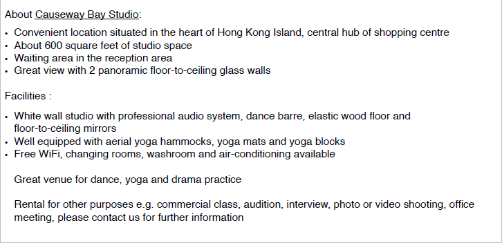 About Causeway Bay Studio: . Convenient location situated in the heart of Hong Kong lsland, central hub of shopping centre About 600 square feet of studio space Great view with 2 panoramic floor-to-ceiling glass walls Facilities .Waiting area in the reception area White wall studio with professional audio system, dance barre, elastic wood floor and floor-to-ceiling mirrors Well equipped with aerial yoga hammocks, yoga mats and yoga blocks . Free WiFi, changing rooms, washroom and air-conditioning available Great venue for dance, yoga and drama practice Rental for other purposes e.g. commercial class, audition, interview, photo or video shooting, office meeting, please contact us for further information,text,font,line,area,