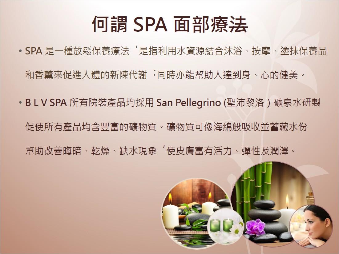 何謂SPA面部療法 ·SPA是一種放鬆保養療法 ,是指利用水資源結合沐浴、按摩、塗抹保養品 和香薰來促進人體的新陳代謝 ;同時亦能幫助人達到身、心的健美。 ·BLV SPA所有院装產品均採用San Pellegrino (聖沛黎洛)礦泉水研製 促使所有產品均含豐富的礦物質。礦物質可像海綿般吸收並蓄藏水份 幫助改善晦暗、乾燥、缺水現象 ,使皮膚富有活力、彈性及潤澤 、 。 牛,text
