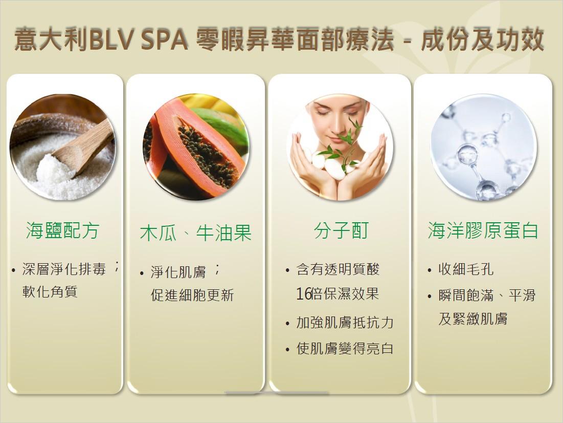 意大利BLV SPA零暇昇華面部療法-成份及功效 海鹽配方 |木瓜、牛油果 ·深層淨化排毒:1.淨化肌膚; 分子酊 ·含有透明質酸 16涪保濕效果 ·加強肌膚抵抗力 ,使肌膚變得亮白 | 海洋膠原蛋白 ·收細毛孔 ·瞬間飽滿、平滑 軟化角質 促進細胞更新 及緊緻肌膚,food