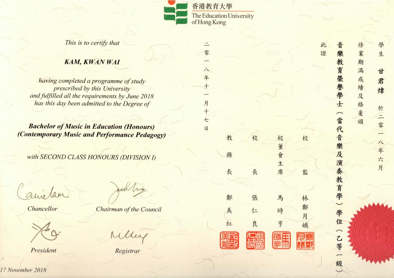 - 香港教育大學 The Education University of Hong Kong This is to certify that 此音修學 證樂業生 教 育滿甘 榮成君 譽績煒 學及 士格 KAM, KWAN WAI having completed a programme of study prescribed by this University and fulfilled all the requirements by June 2018 has this day been admitted to the Degree of 七 Bachelor of Music in Education (Honours) (Contemporary Music and Performance Pedagogy) 教 校 with SECOND CLASS HONOURS (DIVISION 長 席 監 教 林 Chancellor Chairman of the Council 時 亨 娥 位 President Registrar 17 November 2018,text,font,line,paper,