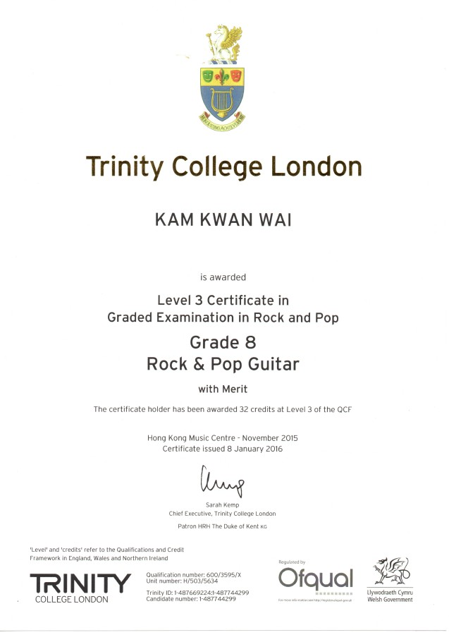 Trinity College London KAM KWAN WA is awarded Level 3 Certificate in Graded Examination in Rock and Pop Grade 8 Rock & Pop Guitar with Merit The certificate holder has been awarded 32 credits at Level 3 of the QCF Hong Kong Music Centre November 2015 Certificate issued 8 January 2016 Sarah Kemp Chief Executive, Trinity College London Patron HRH The Duke of Kent KG Level' and 'credits refer to the Qualifications and Credit Framework in England, Wales and Northern Ireland Regulated by Ofqual Qualification number: 600/3595x wwwwwwwa Llywodraeth Cym COLLEGE LONDON Trinity ID: 1-487669224:1-487744299 Candidate number: 1-487744299 Welsh Govemment,text,font,line,
