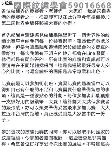 壆會59016668 5粒星! 各位紋繡 港的參賽者之一,很高興可以在此分享今年準備參加 第二屆世界金繡杯藝術大賽的心得。 老師們,大家好!我是來自香 首先感謝台灣婕媚兒紋繡學院舉辦了一個世界性的紋 繡比賽平台給我們每一位參賽選手。雖然我們身處於 香港,但是台灣學院和香港國際紋繡學會的支援真的 很給力,每次我總有不明白的地方都會在Line發問 他們都是有問必答的,所有比賽的詳情和資訊都可以 很清楚在不同媒體找得到。這是我遇過最好最令人安 心的比賽,台灣金繡杯的團隊是非常專業和出色。 比賽前還可以參加衝刺班,實習比賽的過程當中可以 得知自己有什麼的不足和比賽需要什麼準備留意的事 項,這真是一種很貼心的計劃。每位參加者都能獲贈 支很好用的粉鑽筆,大愛!這計劃大大減低參賽者 的緊張感,亦可以預先準備妥當飛來參加比賽,大大 拉近和台灣的距離,真正感受到是大家當中的一份 參加這次的紋繡比賽的同時,亦可以吸取不同國家的 紋繡經驗,令參加者擴闊視野,這些機會是非常難 得,希望各位好好享受今次比賽的過程。不輪輸贏與,text,font,black and white,line,area